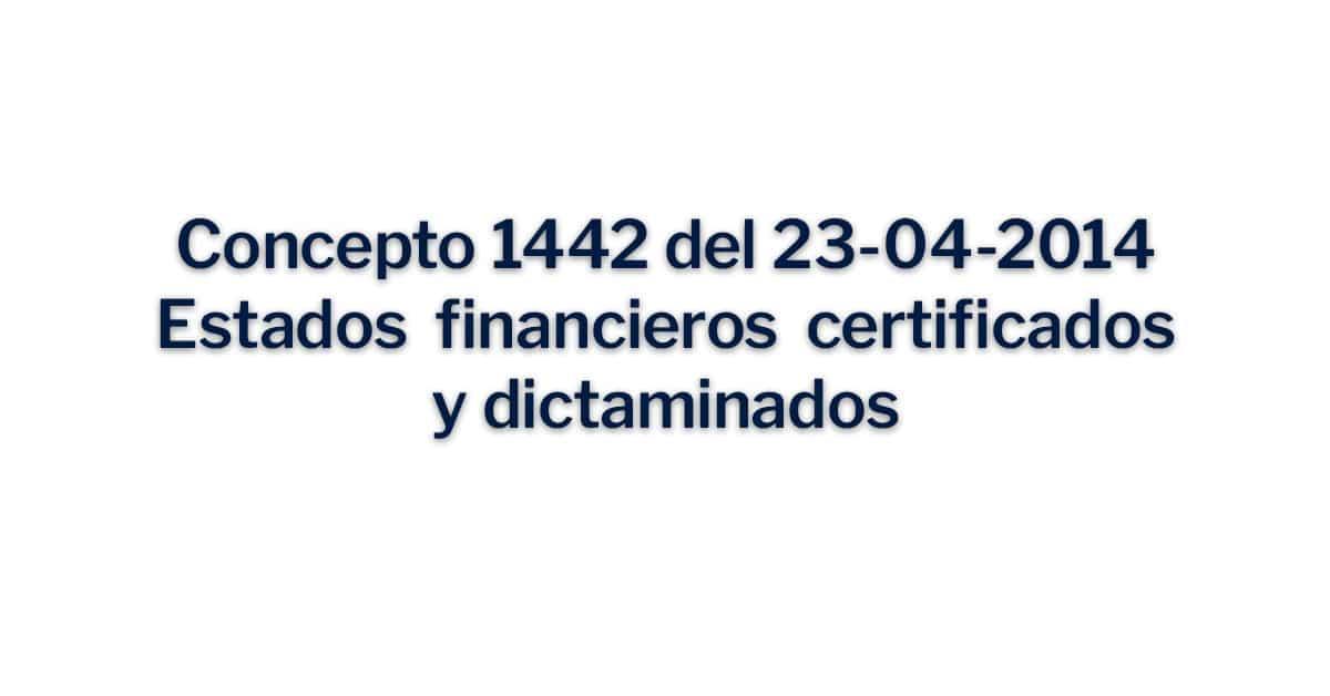 Concepto 1442 de 23-04-2014 Estados financieros certificados y dictaminados