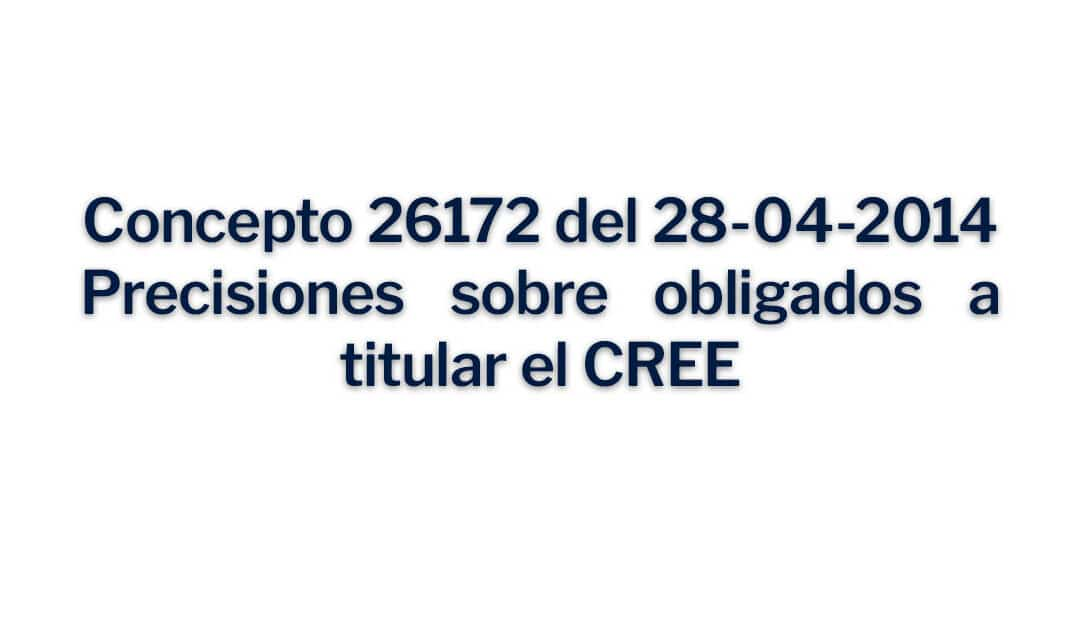 Concepto 26172 del 28-04-2014, Precisiones sobre obligados a titular el CREE