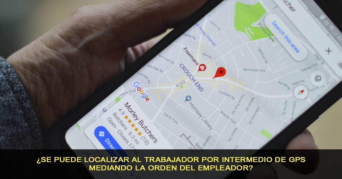 ¿Se puede localizar al trabajador por intermedio de GPS mediando la orden del empleador?
