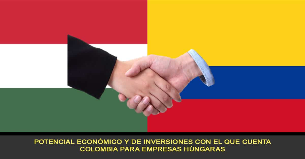 Potencial económico y de inversiones con el que cuenta Colombia para empresas Húngaras