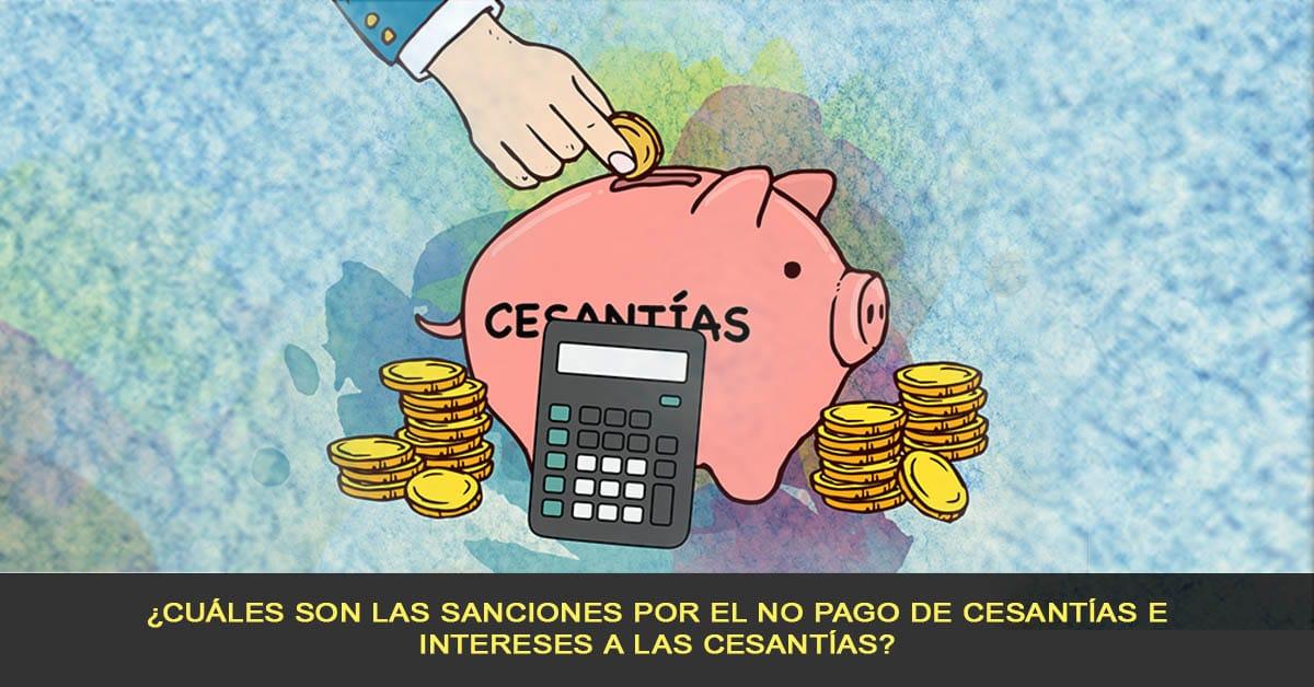 ¿Cuáles son las sanciones por el no pago de cesantías e intereses a las cesantías?