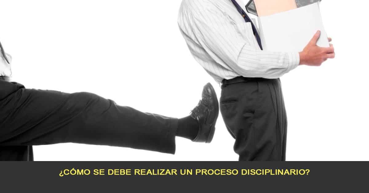 ¿Cómo se debe realizar un proceso disciplinario?