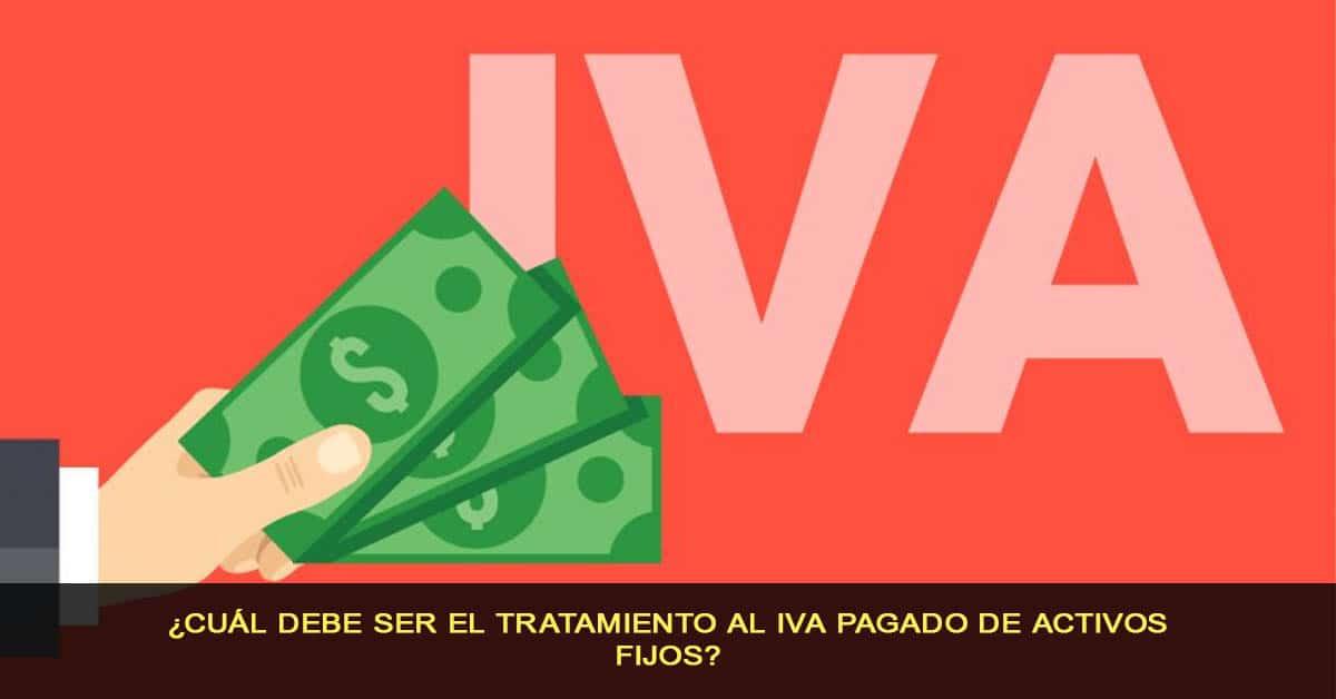 ¿Cuál debe ser el tratamiento al IVA pagado de activos fijos?